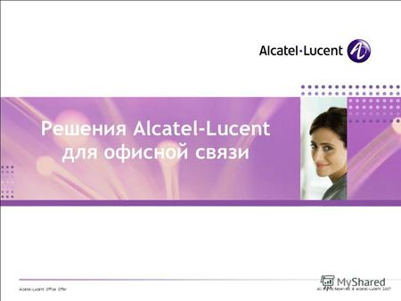 All Rights Reserved © Alcatel-Lucent 2007 Alcatel-Lucent Office Offer Решения Alcatel-Lucent для офисной связи.