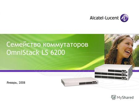 All Rights Reserved © Alcatel-Lucent 2006, 21065 1 | OmniSwitch 6850 | December 2006 Семейство коммутаторов OmniStack LS 6200 Январь, 2008.