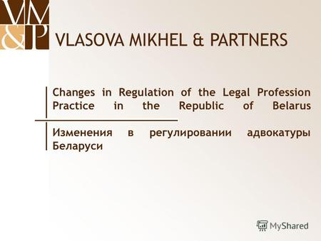 VLASOVA MIKHEL & PARTNERS Changes in Regulation of the Legal Profession Practice in the Republic of Belarus Изменения в регулировании адвокатуры Беларуси.