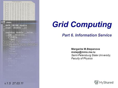 Grid Computing Part 6. Information Service Margarita M.Stepanova mstep@mms.nw.ru Saint-Petersburg State University, Faculty of Physics v.1.5 27.03.11.