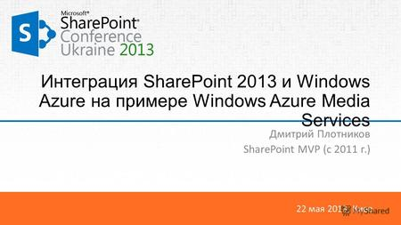 22 мая 2013, Киев Интеграция SharePoint 2013 и Windows Azure на примере Windows Azure Media Services Дмитрий Плотников SharePoint MVP (c 2011 г.)