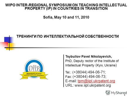 1 WIPO INTER-REGIONAL SYMPOSIUM ON TEACHING INTELLECTUAL PROPERTY (IP) IN COUNTRIES IN TRANSITION Sofia, May 10 and 11, 2010 Tel.: (+38044) 494-06-71;