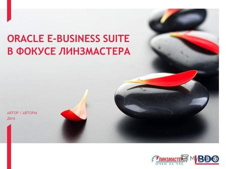 ORACLE E-BUSINESS SUITE В ФОКУСЕ ЛИНЗМАСТЕРА АВТОР / АВТОРЫ Дата.