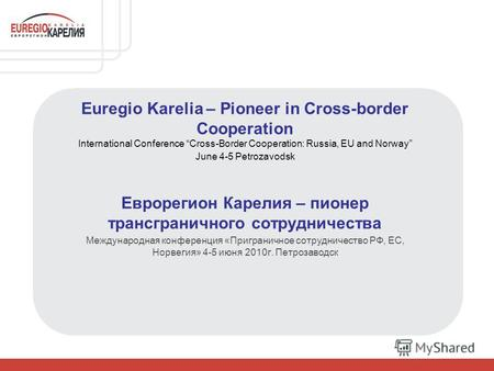 Euregio Karelia – Pioneer in Cross-border Сooperation International Conference Cross-Border Cooperation: Russia, EU and Norway June 4-5 Petrozavodsk Еврорегион.