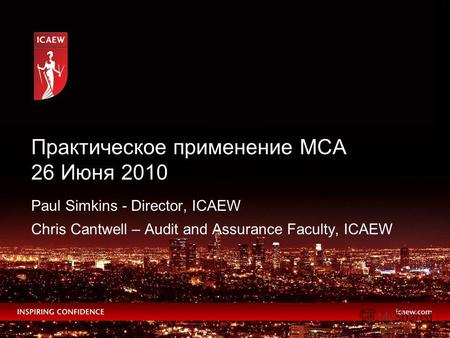 Paul Simkins - Director, ICAEW Chris Cantwell – Audit and Assurance Faculty, ICAEW Практическое применение МСА 26 Июня 2010.