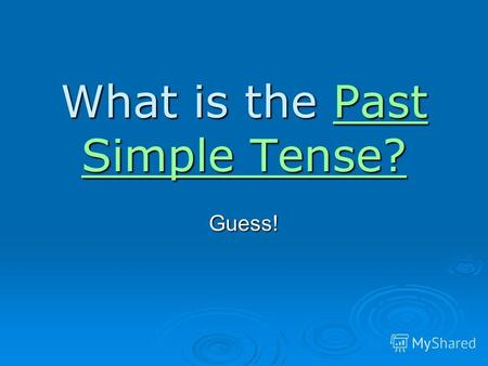 What is the Past Simple Tense? Past Simple Tense?Past Simple Tense?Guess!