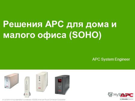 All content in this presentation is protected – © 2008 American Power Conversion Corporation Решения АРС для дома и малого офиса (SOHO) АРС System Engineer.