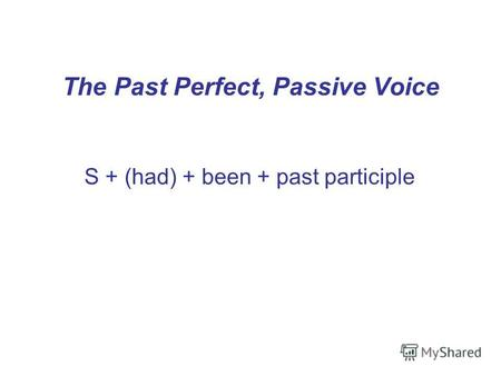 The Past Perfect, Passive Voice S + (had) + been + past participle.
