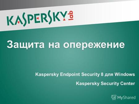 Защита на опережение Kaspersky Endpoint Security 8 для Windows Kaspersky Security Center Kaspersky Endpoint Security 8 для Windows Kaspersky Security Center.