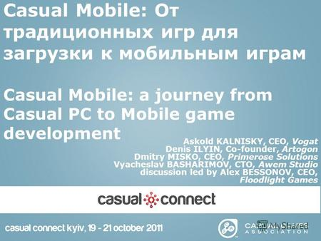 Casual Mobile: От традиционных игр для загрузки к мобильным играм Casual Mobile: a journey from Casual PC to Mobile game development Askold KALNISKY, CEO,