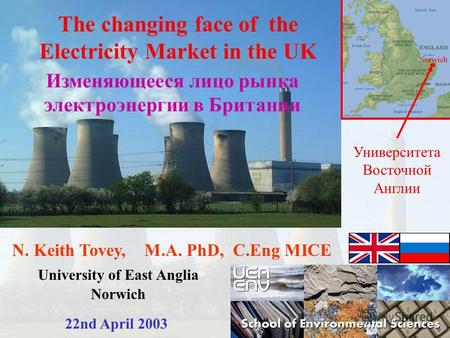 N. Keith Tovey, M.A. PhD, C.Eng MICE University of East Anglia Norwich 22nd April 2003 The changing face of the Electricity Market in the UK Изменяющееся.