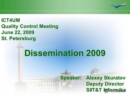 Dissemination 2009 ICT4UM Quality Control Meeting June 22, 2009 St. Petersburg Speaker:Alexey Skuratov Deputy Director SIIT&T Informika.