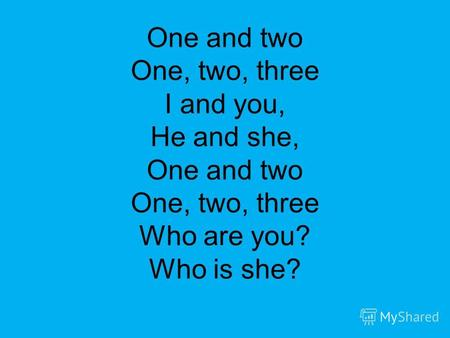 One and two One, two, three I and you, He and she, One and two One, two, three Who are you? Who is she?