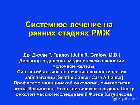 Др. Джули Р. Гралоу [Julie R. Gralow, M.D.] Директор отделения медицинской онкологии молочной железы, Сиэтлский альянс по лечению онкологических заболеваний.