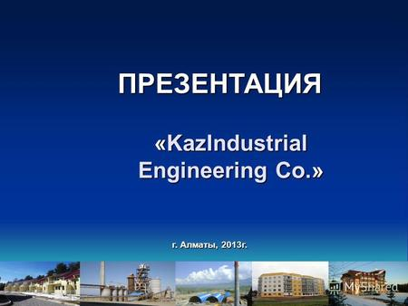 Г. Алматы, 2013г. «KazIndustrial Engineering Co.» ПРЕЗЕНТАЦИЯ.