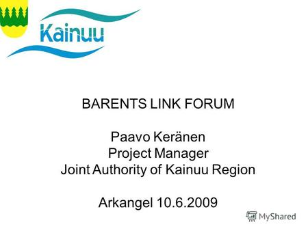 10.6.2009 Arkhangelsk P.Keränen BARENTS LINK FORUM Paavo Keränen Project Manager Joint Authority of Kainuu Region Arkangel 10.6.2009.