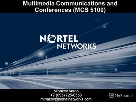 Multimedia Communications and Conferences (MCS 5100) Minakov Anton +7 (095) 725-0556 minakov@nortelnetworks.com.