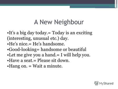 A New Neighbour Its a big day today.= Today is an exciting (interesting, unusual etc.) day. Hes nice.= Hes handsome. Good-looking= handsome or beautiful.
