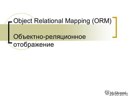 Object Relational Mapping (ORM) Объектно-реляционное отображение 29.03.2010.