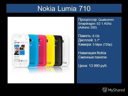 Nokia Lumia 710 Процессор: Qualcomm Snapdragon S2 1.4Ghz (Adreno 205) Память: 8 Gb Дисплей: 3.7 Камера: 5 Mpix (720p ) Навигация Nokia Сменные панели Цена: