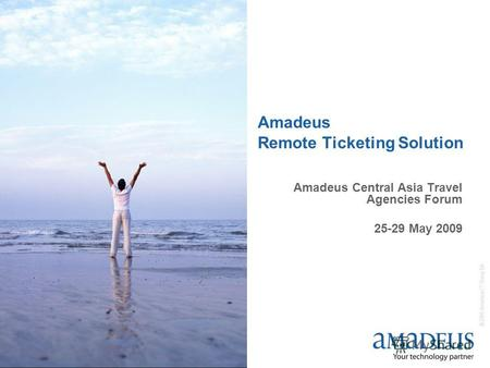© 2006 Amadeus IT Group SA Amadeus Remote Ticketing Solution Amadeus Central Asia Travel Agencies Forum 25-29 May 2009.