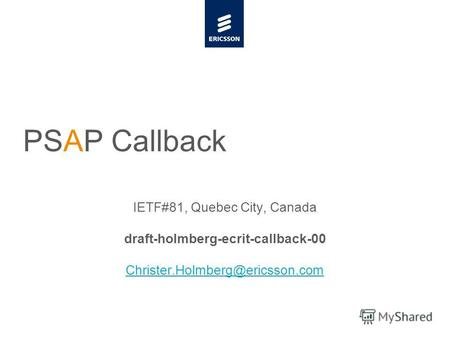 Slide title minimum 48 pt Slide subtitle minimum 30 pt PSAP Callback IETF#81, Quebec City, Canada draft-holmberg-ecrit-callback-00 Christer.Holmberg@ericsson.com.