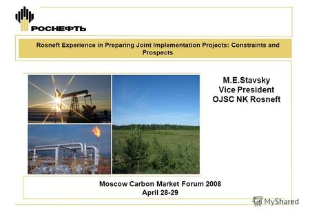 M.E.Stavsky Vice President OJSC NK Rosneft Moscow Carbon Market Forum 2008 April 28-29 Rosneft Experience in Preparing Joint Implementation Projects: Constraints.