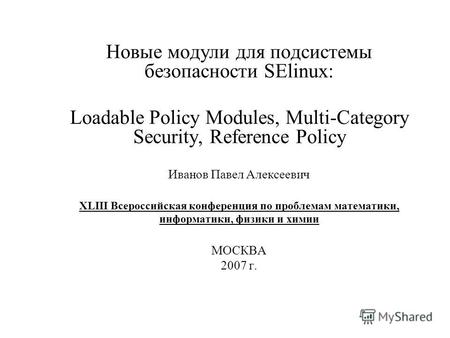 Новые модули для подсистемы безопасности SElinux: Loadable Policy Modules, Multi-Category Security, Reference Policy Иванов Павел Алексеевич XLIII Всероссийская.