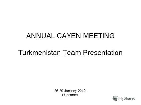 ANNUAL CAYEN MEETING Turkmenistan Team Presentation 26-29 January 2012 Dushanbe.