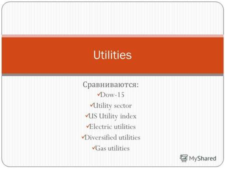 Сравниваются : Dow-15 Utility sector US Utility index Electric utilities Diversified utilities Gas utilities Utilities.