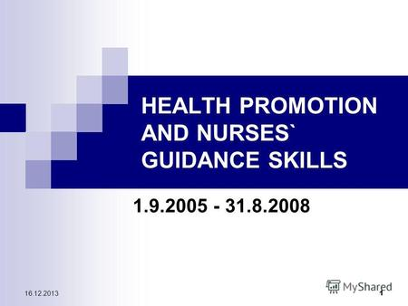 16.12.2013 1 HEALTH PROMOTION AND NURSES` GUIDANCE SKILLS 1.9.2005 - 31.8.2008.