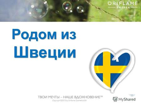 Copyright ©2013 by Oriflame Cosmetics SA Родом из Швеции.
