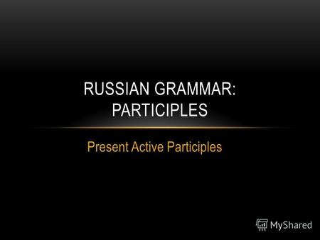 Present Active Participles RUSSIAN GRAMMAR: PARTICIPLES.
