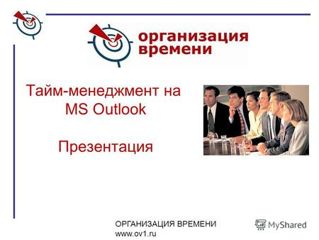 ОРГАНИЗАЦИЯ ВРЕМЕНИ www.ov1.ru Тайм-менеджмент на MS Outlook Презентация.