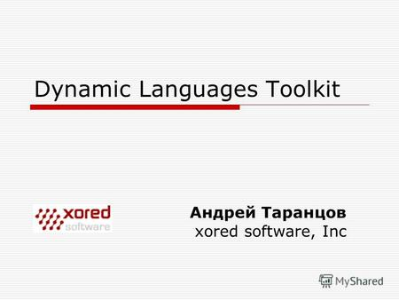 Dynamic Languages Toolkit Андрей Таранцов xored software, Inc.