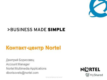 Nortel Confidential Information Контакт-центр Nortel Дмитрий Борисовец Account Manager Nortel Multimedia Applications dborisovets@nortel.com.