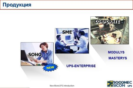 New MicroUPS introduction UPS-ENTERPRISE CORPORATECORPORATE MODULYS MASTERYS SME SOHO NEW Продукция.