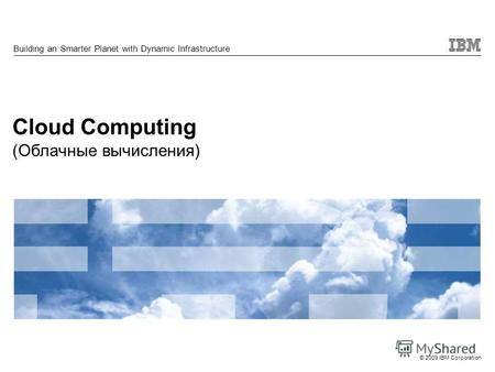 © 2009 IBM Corporation Cloud Computing (Облачные вычисления) Building an Smarter Planet with Dynamic Infrastructure.