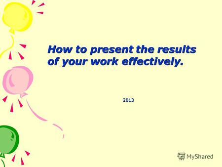 How to present the results of your work effectively. How to present the results of your work effectively. 2013.