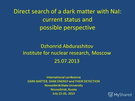 Direct search of a dark matter with NaI: current status and possible perspective Dzhonrid Abdurashitov Institute for nuclear research, Moscow 25.07.2013.