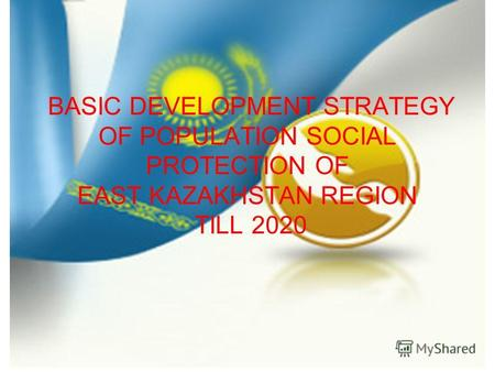 BASIC DEVELOPMENT STRATEGY OF POPULATION SOCIAL PROTECTION OF EAST KAZAKHSTAN REGION TILL 2020.