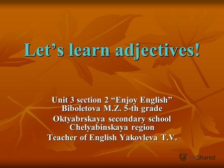 Lets learn adjectives! Unit 3 section 2 Enjoy English Biboletova M.Z. 5-th grade Oktyabrskaya secondary school Chelyabinskaya region Teacher of English.