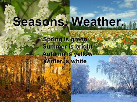 Seasons. Weather. Spring is green Summer is bright Summer is bright Autumn is yellow Autumn is yellow Winter is white.