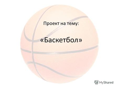 Презентация на тему История создания игры в баскетбол История  Проект на тему Баскетбол Баскетбол Баскетбо́л basket корзина ball мяч