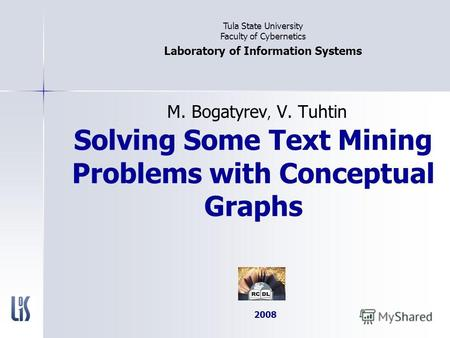 Solving Some Text Mining Problems with Conceptual Graphs M. Bogatyrev, V. Tuhtin Tula State University Faculty of Cybernetics Laboratory of Information.