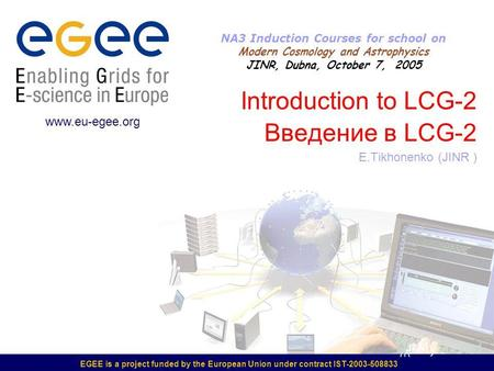 EGEE is a project funded by the European Union under contract IST-2003-508833 Introduction to LCG-2 Введение в LCG-2 E.Tikhonenko (JINR ) www.eu-egee.org.