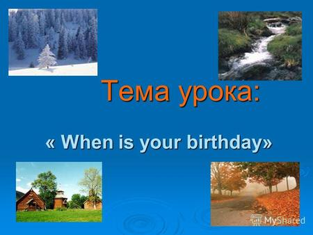 Тема урока: « When is your birthday» Тема урока: « When is your birthday»