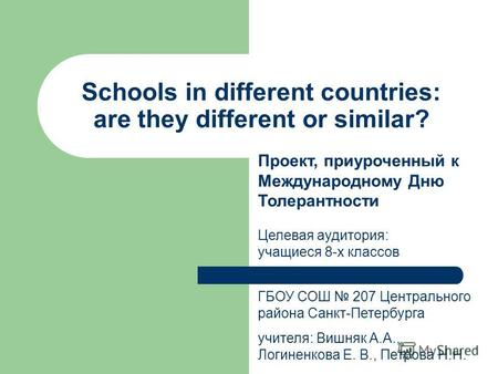 Schools in different countries: are they different or similar? ГБОУ СОШ 207 Центрального района Санкт-Петербурга учителя: Вишняк А.А., Логиненкова Е. В.,