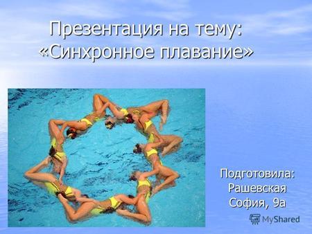Презентация на тему Синхронное плавание вид спорта связанный  Презентация на тему Синхронное плавание Подготовила Рашевская София 9а