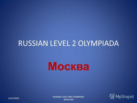 RUSSIAN LEVEL 2 OLYMPIADA Москва 12/17/20131 RUSSIAN LEVEL TWO OLYMPIADA MOSCOW.
